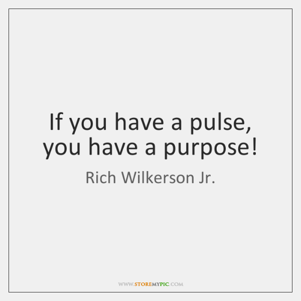 If you have a pulse, you have a purpose!
