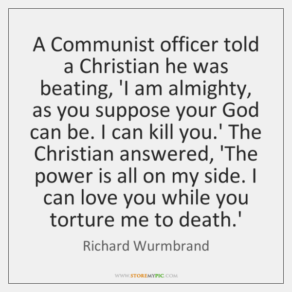 A Communist officer told a Christian he was beating, 'I am almighty, ...