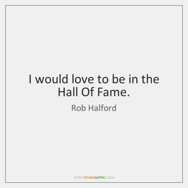 I would love to be in the Hall Of Fame.