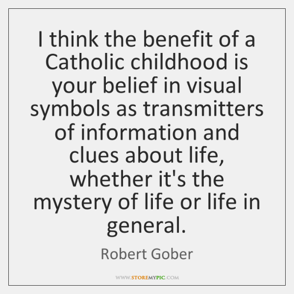 I think the benefit of a Catholic childhood is your belief in ...