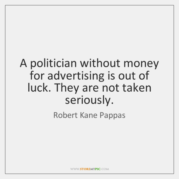 A politician without money for advertising is out of luck. They are ...