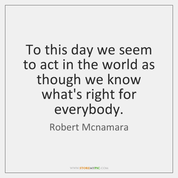 To this day we seem to act in the world as though ...