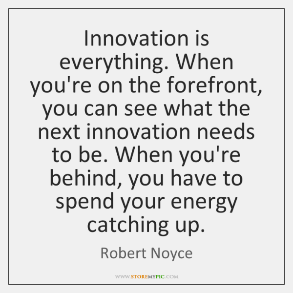 Innovation is everything. When you're on the forefront, you can see what ...