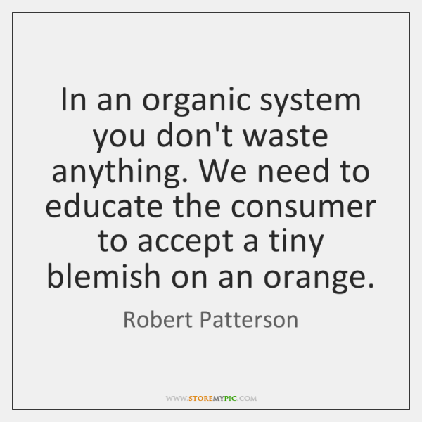 In an organic system you don't waste anything. We need to educate ...