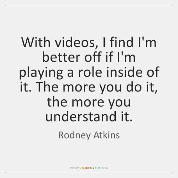 With videos, I find I'm better off if I'm playing a role ...