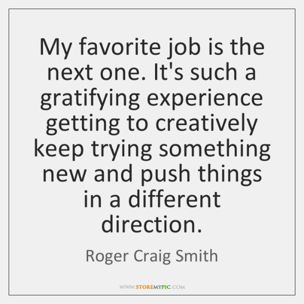 My favorite job is the next one. It's such a gratifying experience ...