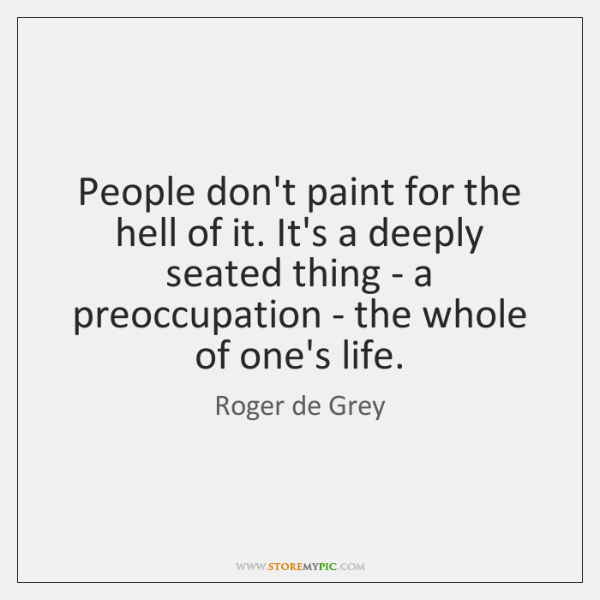 People don't paint for the hell of it. It's a deeply seated ...
