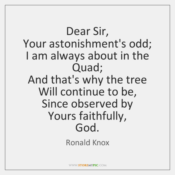 Dear Sir,   Your astonishment's odd;   I am always about in the Quad;   ...