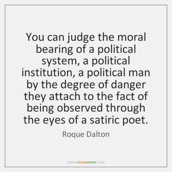 You can judge the moral bearing of a political system, a political ...