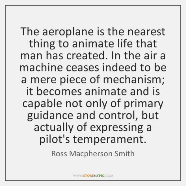 The aeroplane is the nearest thing to animate life that man has ...
