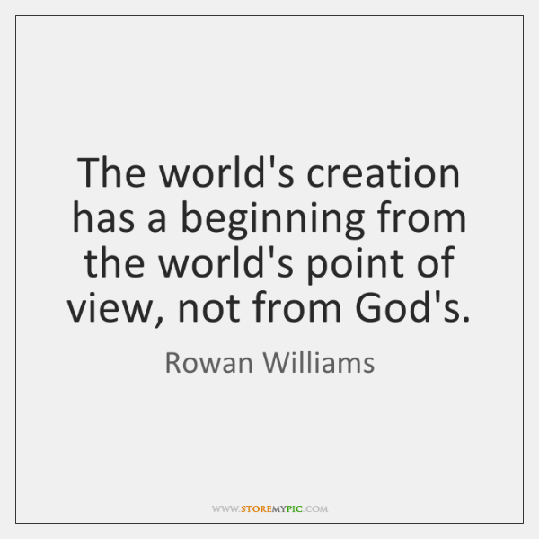 The world's creation has a beginning from the world's point of view, ...