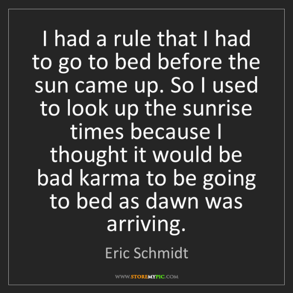 Eric Schmidt: I had a rule that I had to go to bed before the sun came...