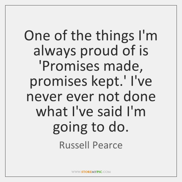 One of the things I'm always proud of is 'Promises made, promises ...