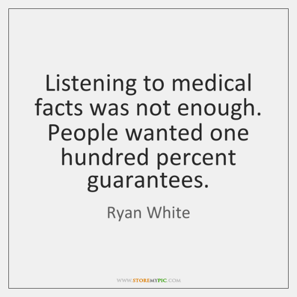 Listening to medical facts was not enough. People wanted one hundred percent ...