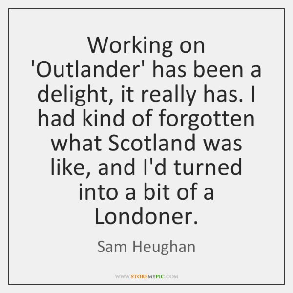 Working on 'Outlander' has been a delight, it really has. I had ...