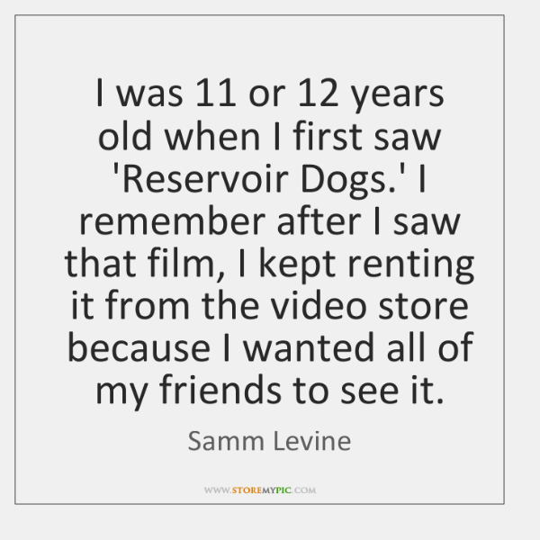 I was 11 or 12 years old when I first saw 'Reservoir Dogs.' ...