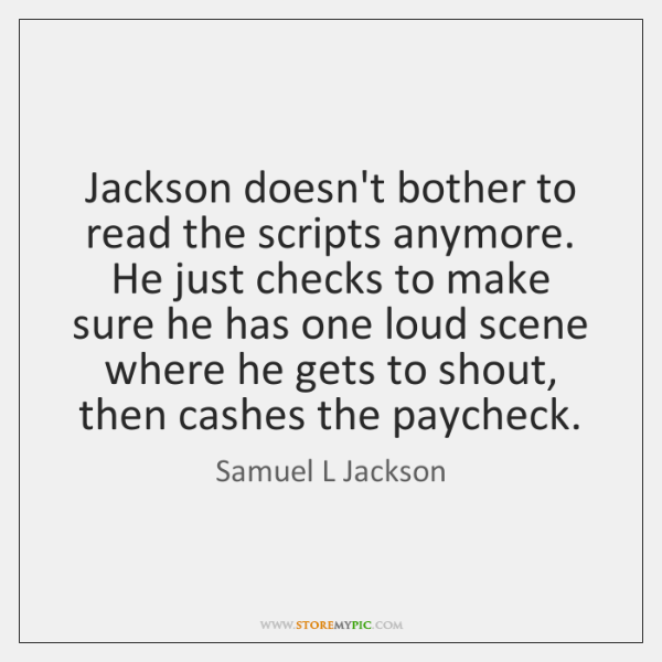 Jackson doesn't bother to read the scripts anymore. He just checks to ...