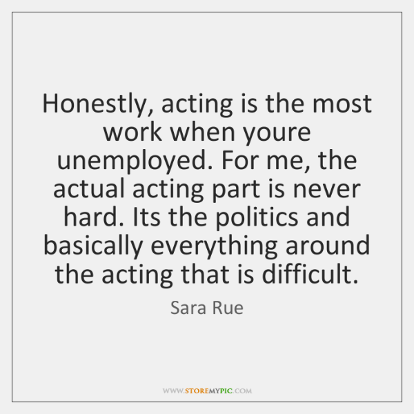 Honestly, acting is the most work when youre unemployed. For me, the ...