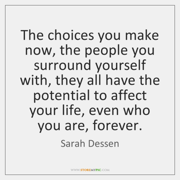 The Choices You Make Now The People You Surround Yourself With