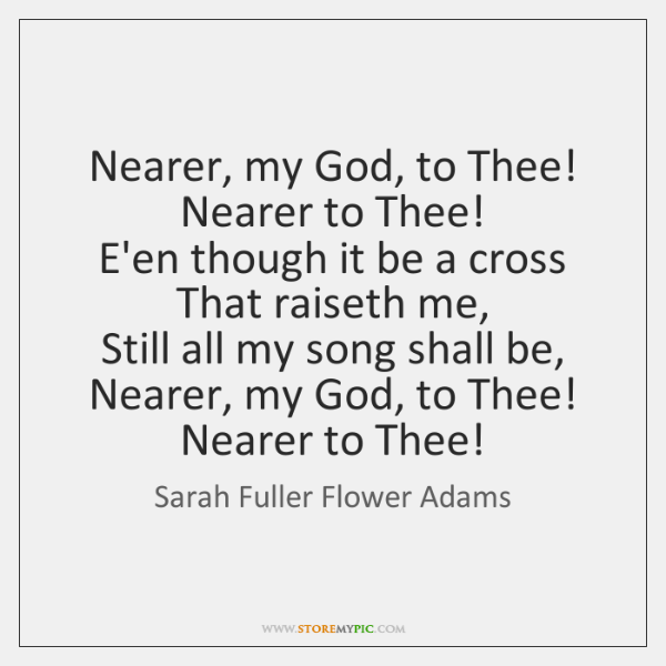 Nearer, my God, to Thee!   Nearer to Thee!   E'en though it be ...