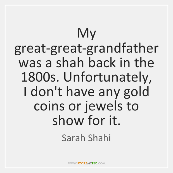 My great-great-grandfather was a shah back in the 1800s. Unfortunately, I don't ...