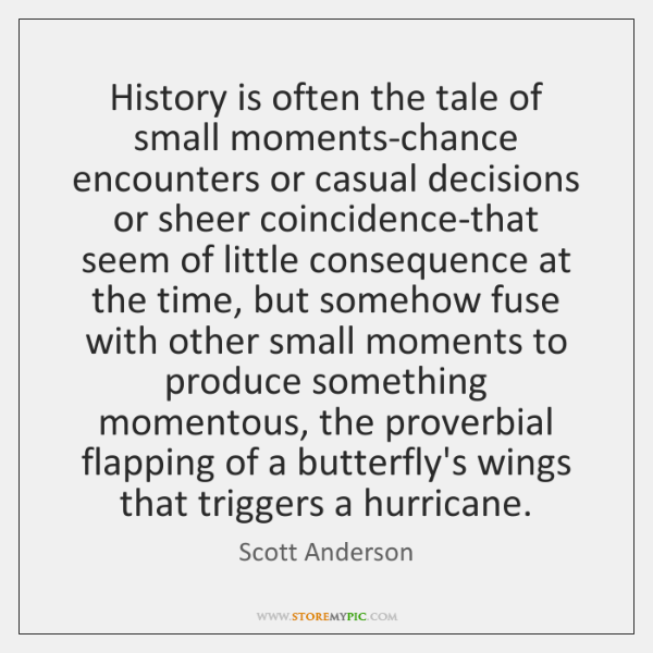 History is often the tale of small moments-chance encounters or casual decisions ...