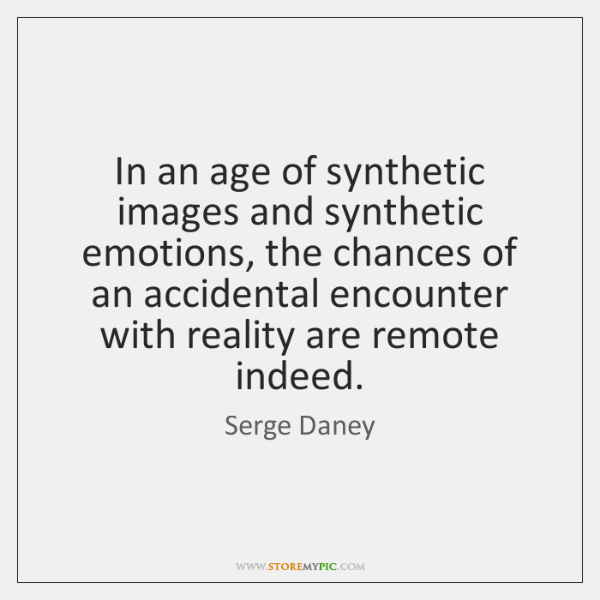 In an age of synthetic images and synthetic emotions, the chances of ...