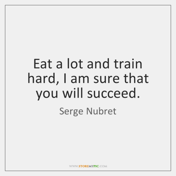 Eat a lot and train hard, I am sure that you will ...