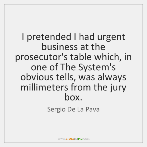 I pretended I had urgent business at the prosecutor's table which, in ...