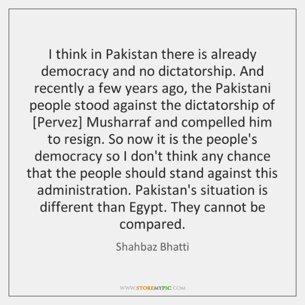 I think in Pakistan there is already democracy and no dictatorship. And ...
