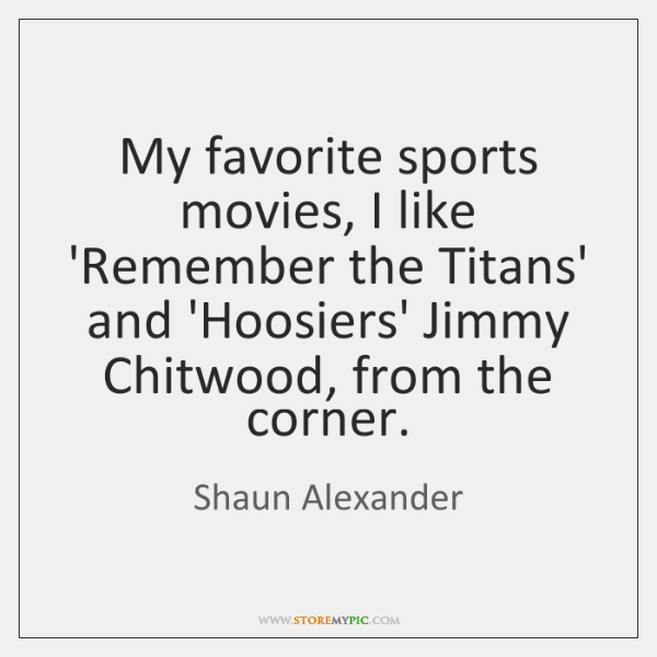 My favorite sports movies, I like 'Remember the Titans' and 'Hoosiers' Jimmy ...