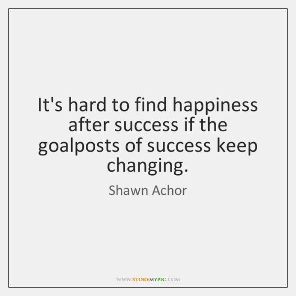 It's hard to find happiness after success if the goalposts of success ...