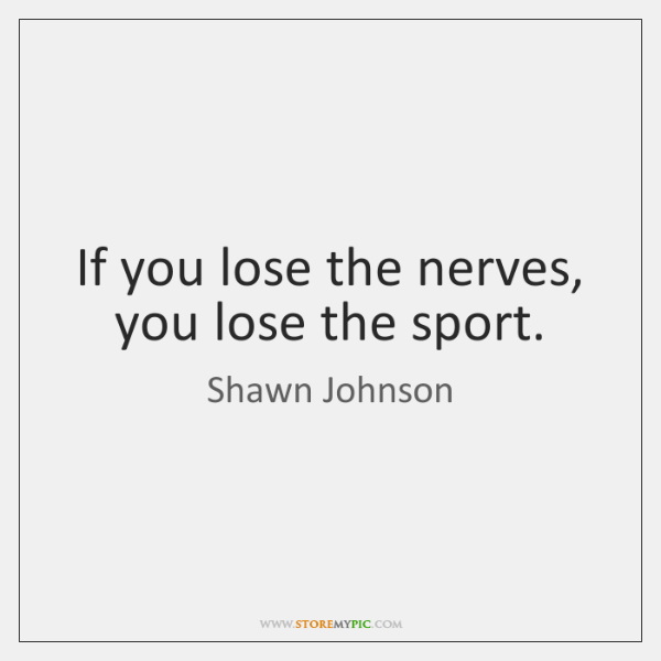 If you lose the nerves, you lose the sport.