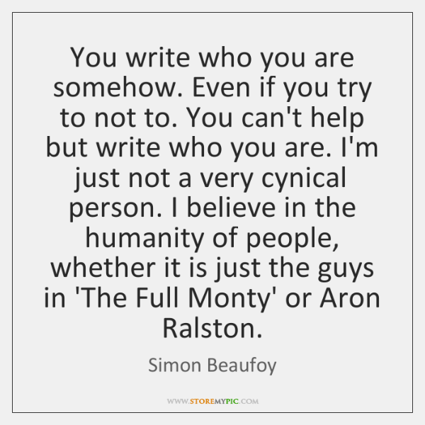 You write who you are somehow. Even if you try to not ...