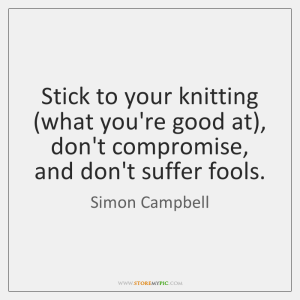 Stick to your knitting (what you're good at), don't compromise, and don't ...