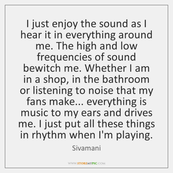 I just enjoy the sound as I hear it in everything around ...
