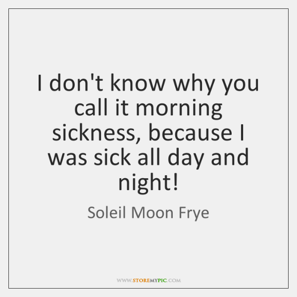 I don't know why you call it morning sickness, because I was ...