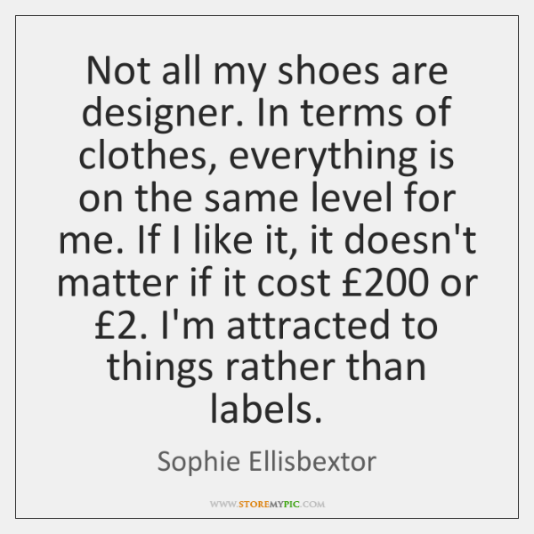 Not all my shoes are designer. In terms of clothes, everything is ...
