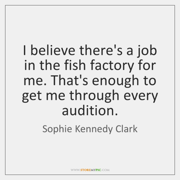 I believe there's a job in the fish factory for me. That's ...