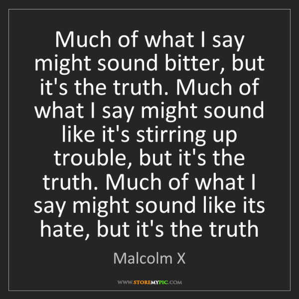 Malcolm X: Much of what I say might sound bitter, but it's the truth....