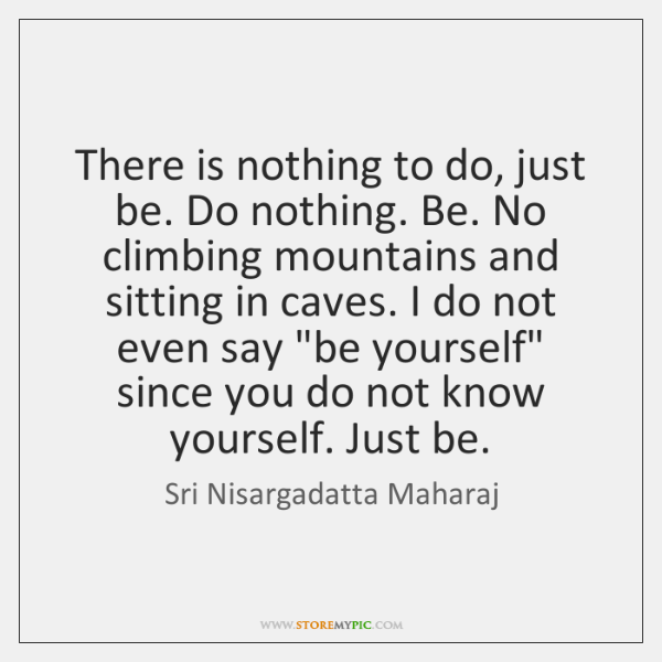 There is nothing to do, just be. Do nothing. Be. No climbing ...