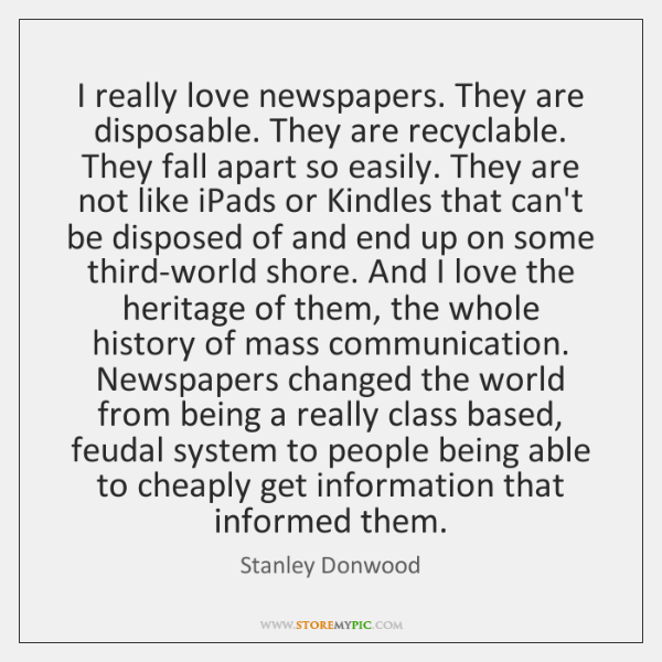 I really love newspapers. They are disposable. They are recyclable. They fall ...
