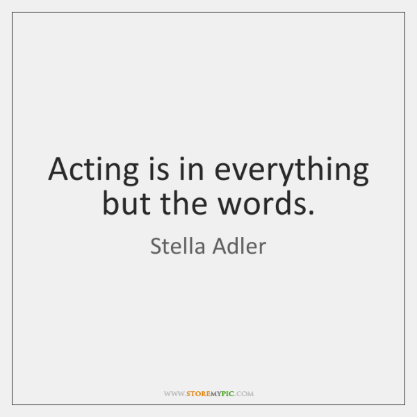 Acting is in everything but the words.