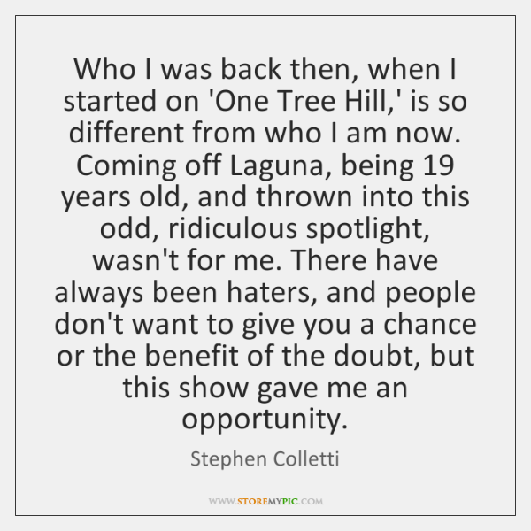 Who I was back then, when I started on 'One Tree Hill,...