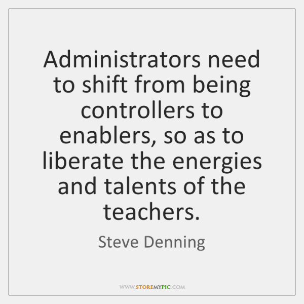 Administrators need to shift from being controllers to enablers, so as to ...