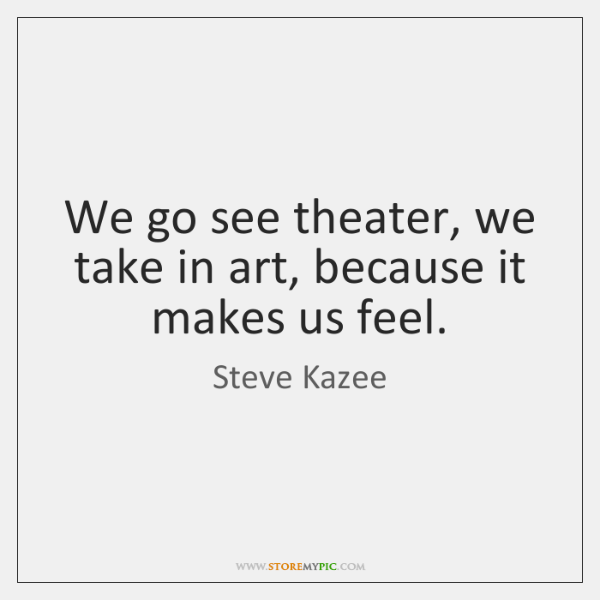 We go see theater, we take in art, because it makes us ...