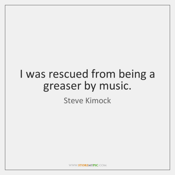 I was rescued from being a greaser by music.