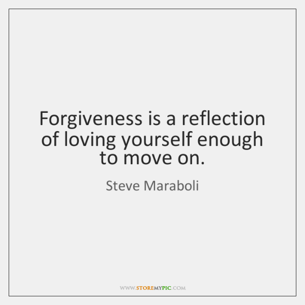 Forgiveness Is A Reflection Of Loving Yourself Enough To Move On