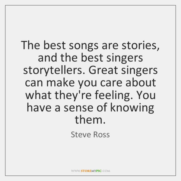 The best songs are stories, and the best singers storytellers. Great singers ...