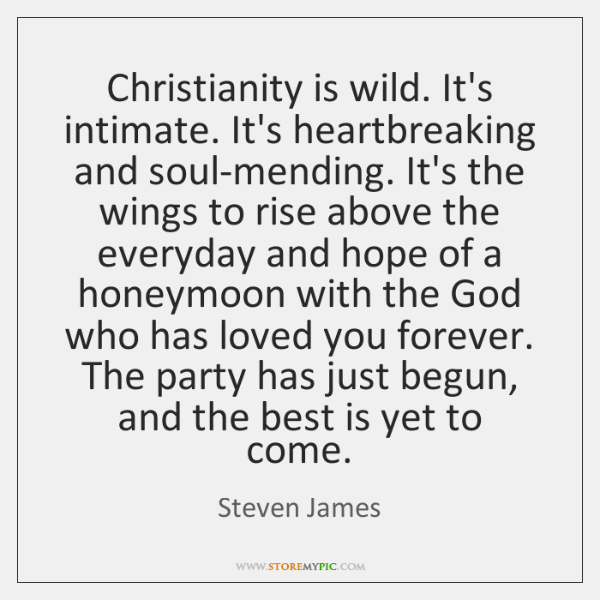 Christianity is wild. It's intimate. It's heartbreaking and soul-mending. It's the wings ...